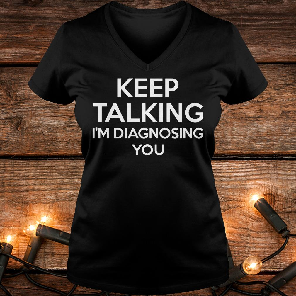 Keep Talking - I'm Diagnosing You Shirt Ladies V-Neck