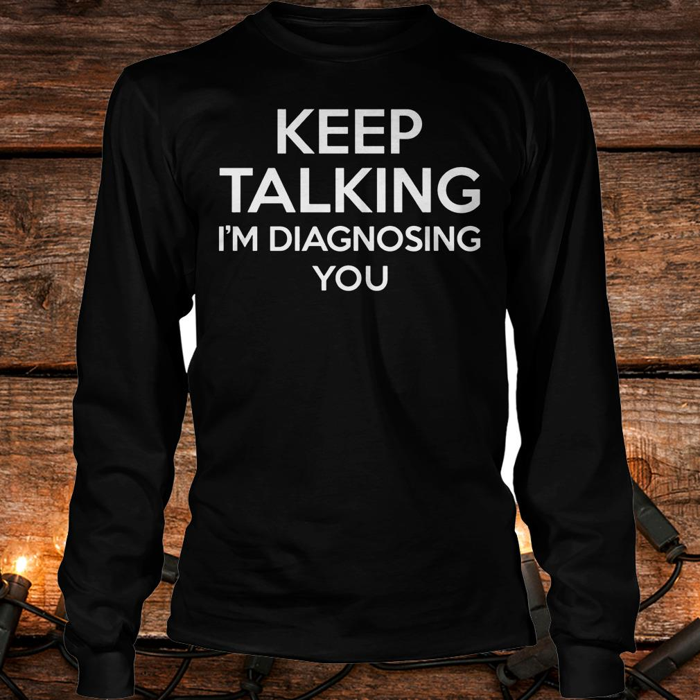 Keep Talking - I'm Diagnosing You Shirt Longsleeve Tee Unisex