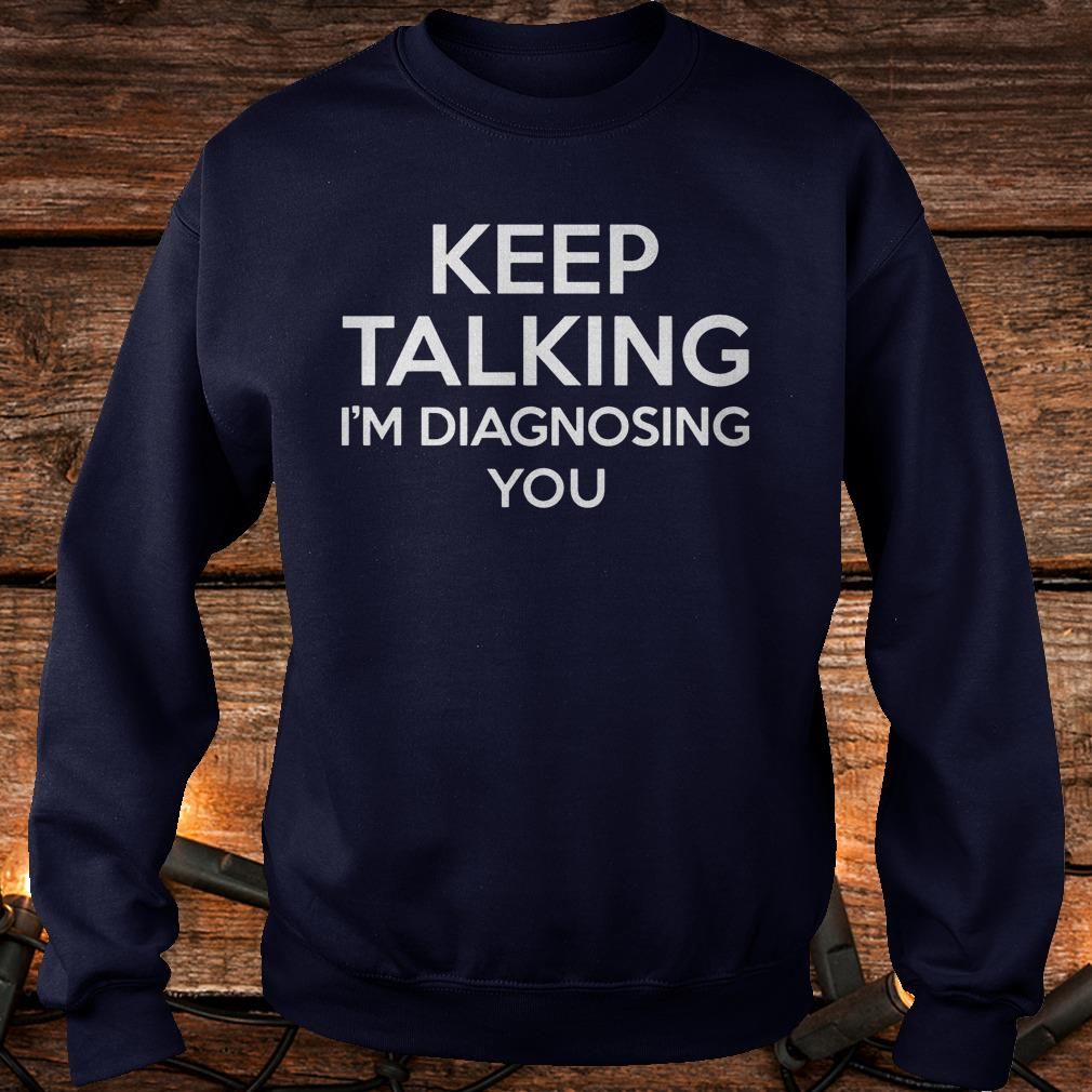 Keep Talking - I'm Diagnosing You Shirt Sweatshirt Unisex