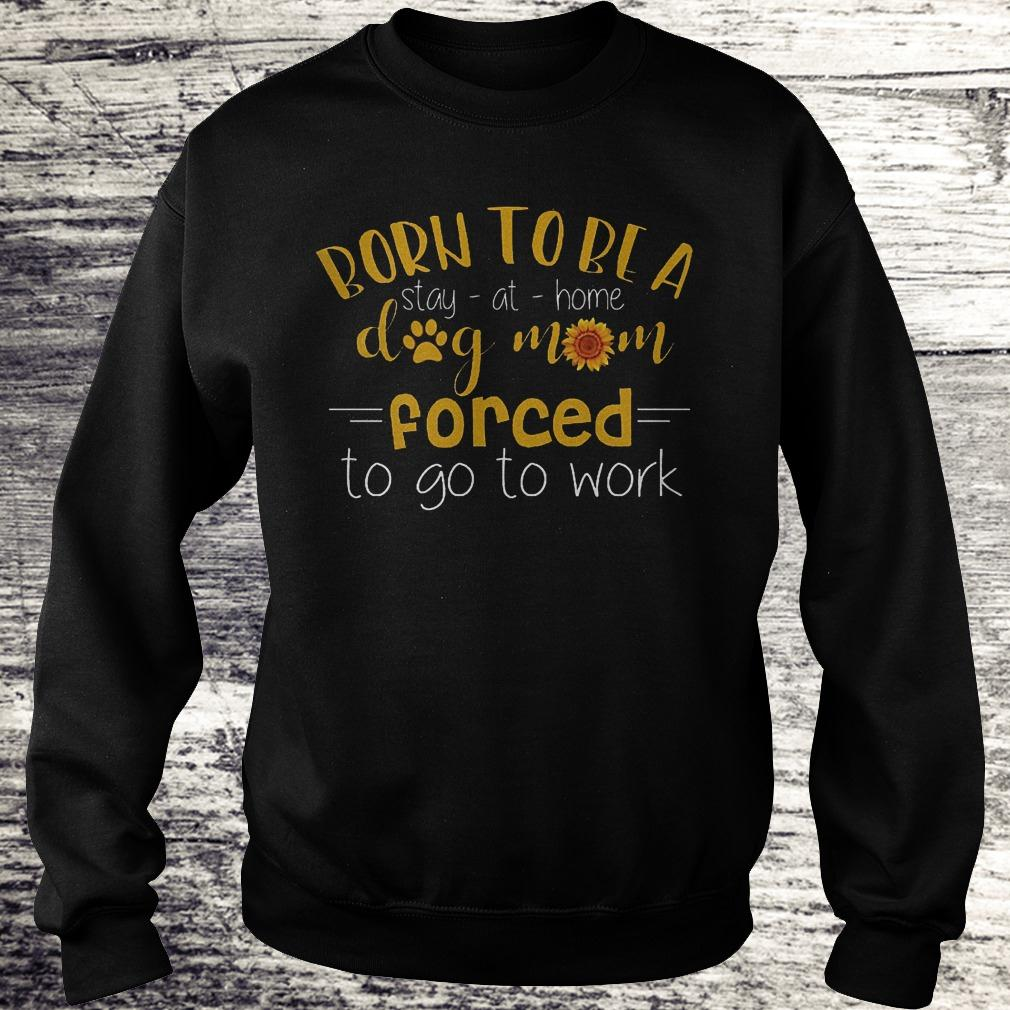 Official Born to be a stay at home dog mom forced to go to work Shirt Sweatshirt Unisex