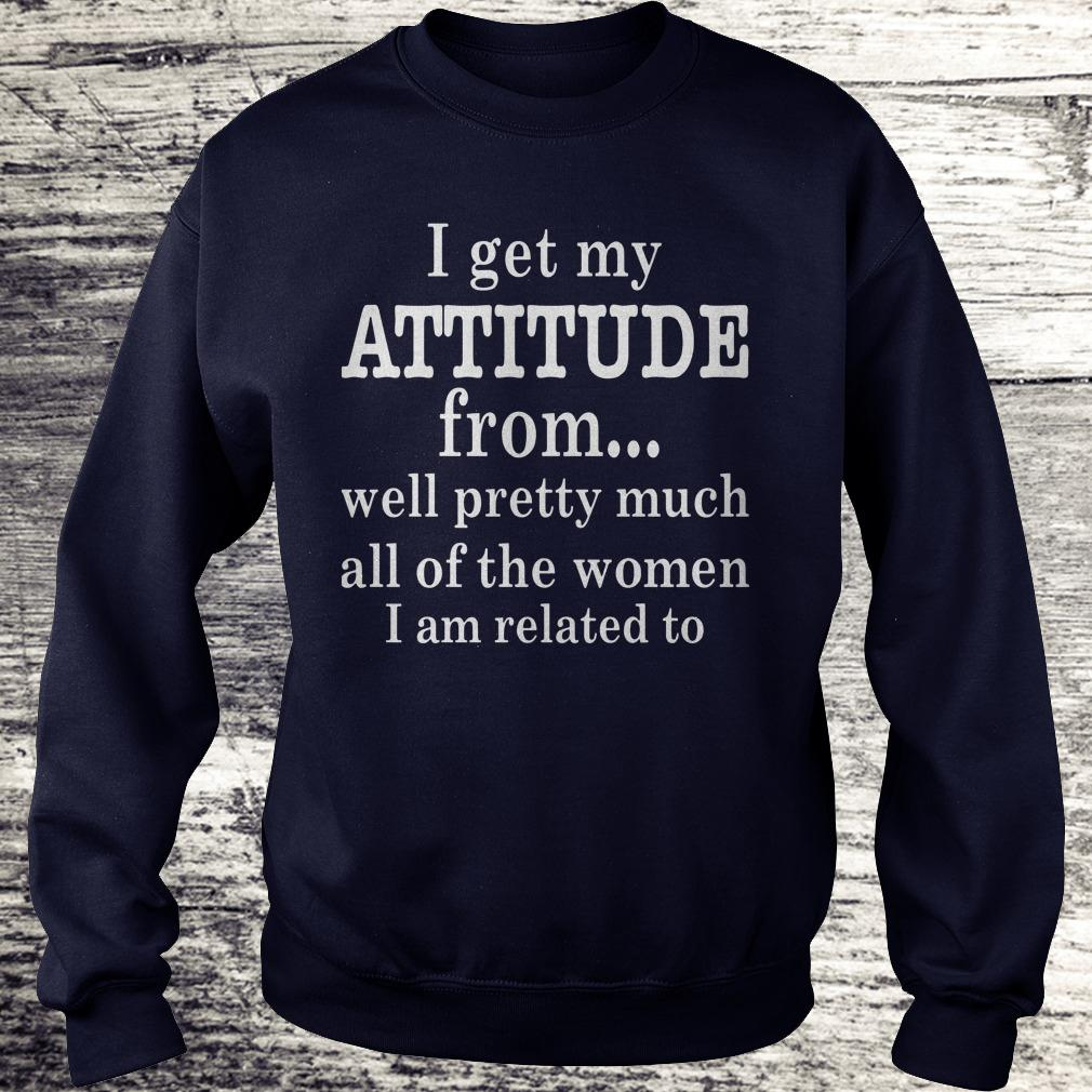 Official I get my attitude from well pretty much all of the women I am related to shirt