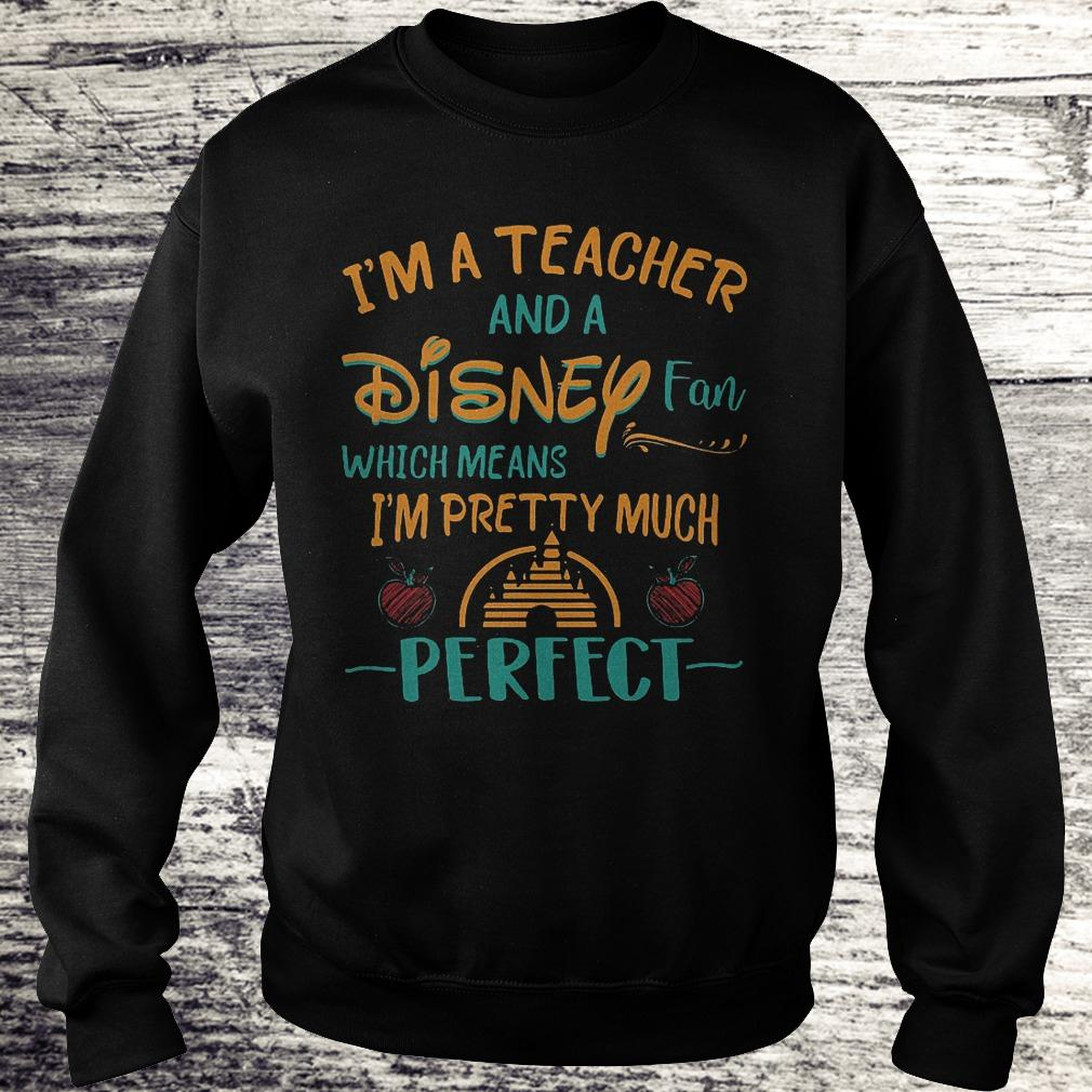 Official I'm a teacher and a Disney fan which means i'm pretty much perfect Shirt Sweatshirt Unisex