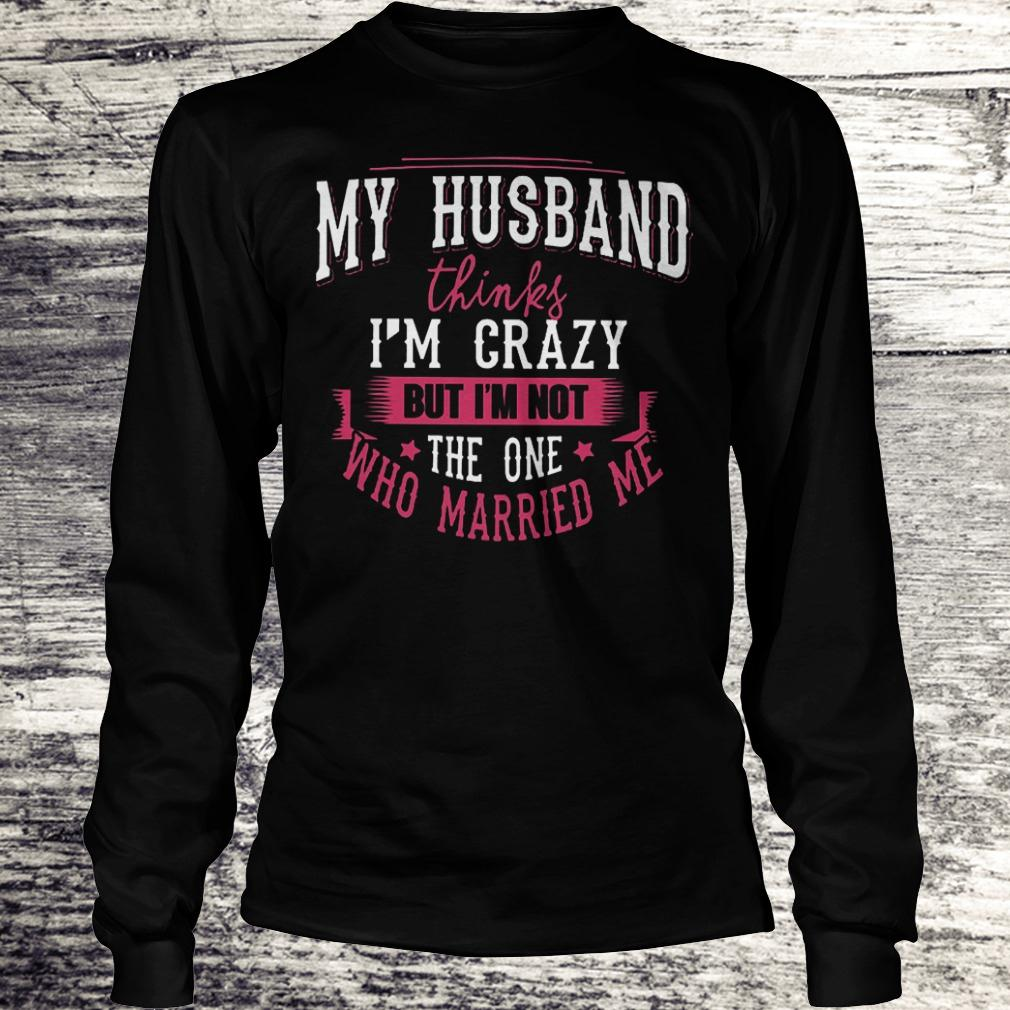 Premium My husband thinks i'm crazy but i'm not the one who married me Shirt Longsleeve Tee Unisex