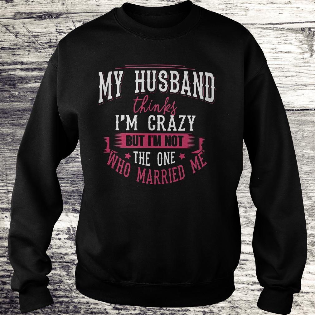 Premium My husband thinks i'm crazy but i'm not the one who married me Shirt Sweatshirt Unisex
