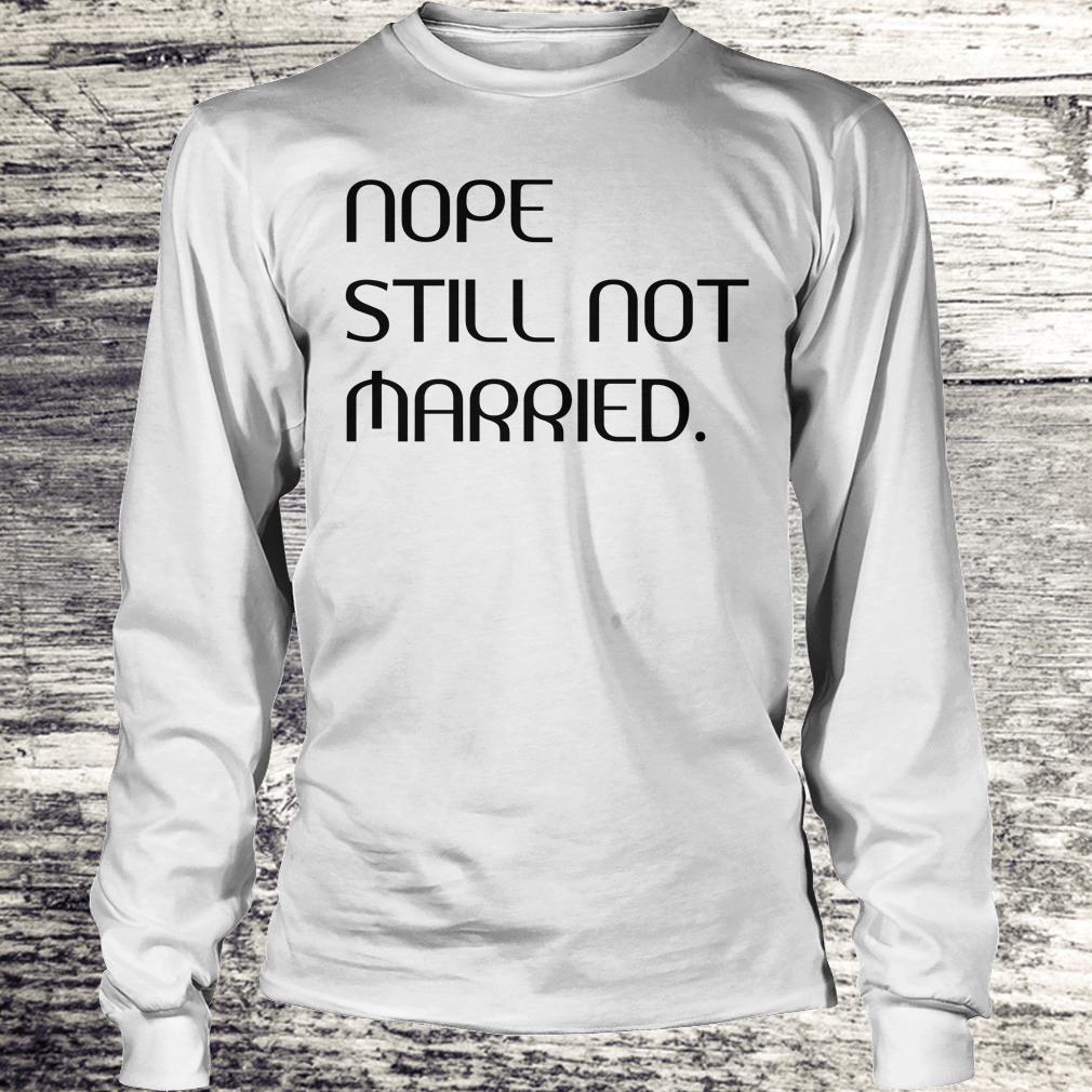 Premium Nope still not married shirt Longsleeve Tee Unisex