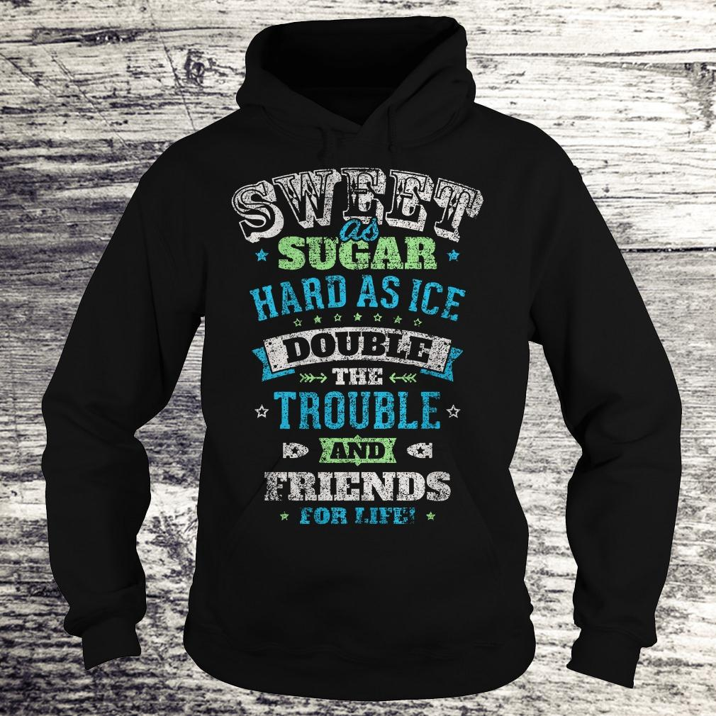 Premium Sweet as sugar hard as ice double the trouble and friends for life Shirt Hoodie
