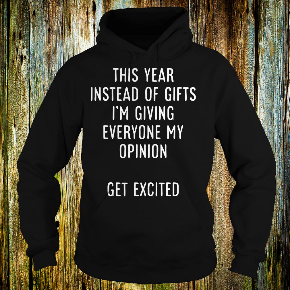 Premium This year instead of gifts i'm giving everyone my opinion get excited shirt Hoodie