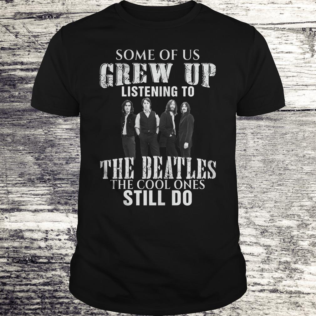 Some Of Us Grew Up Listening To The Beatles Shirt Classic Guys Unisex Tee.jpg
