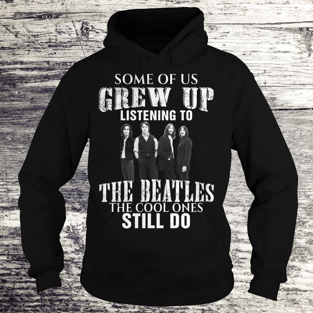 Some of us grew up listening to the beatles Shirt Hoodie