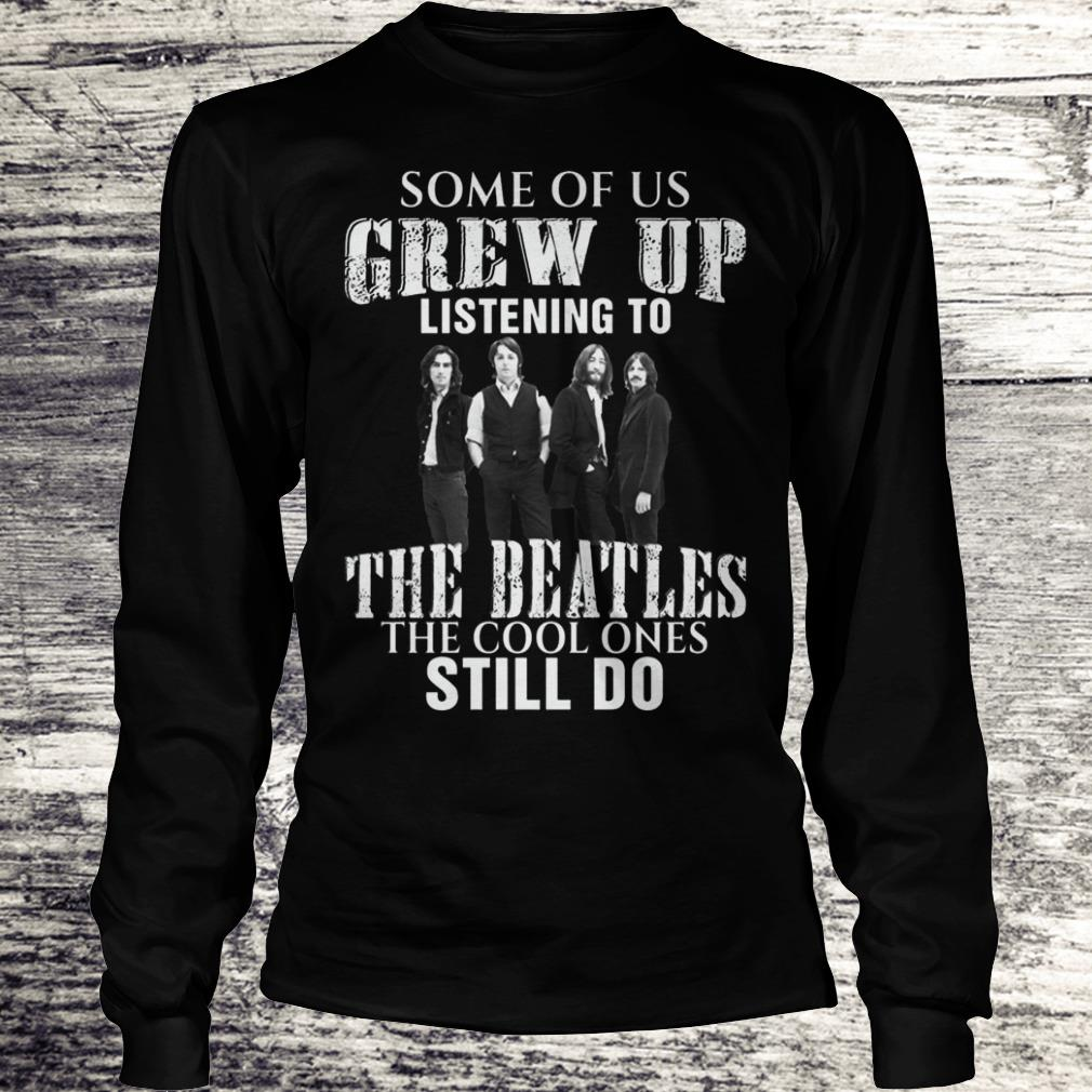 Some of us grew up listening to the beatles Shirt Longsleeve Tee Unisex