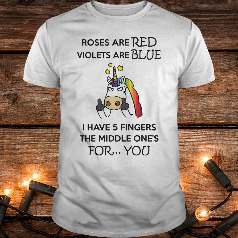 Unicorn Roses are red violets are blue I have 5 fingers the middle one's for you Shirt