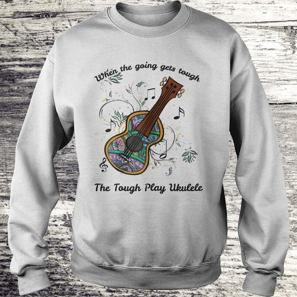 When The Going Gets Tough The Tough Play Ukulele Sweatshirt Sweatshirt Unisex