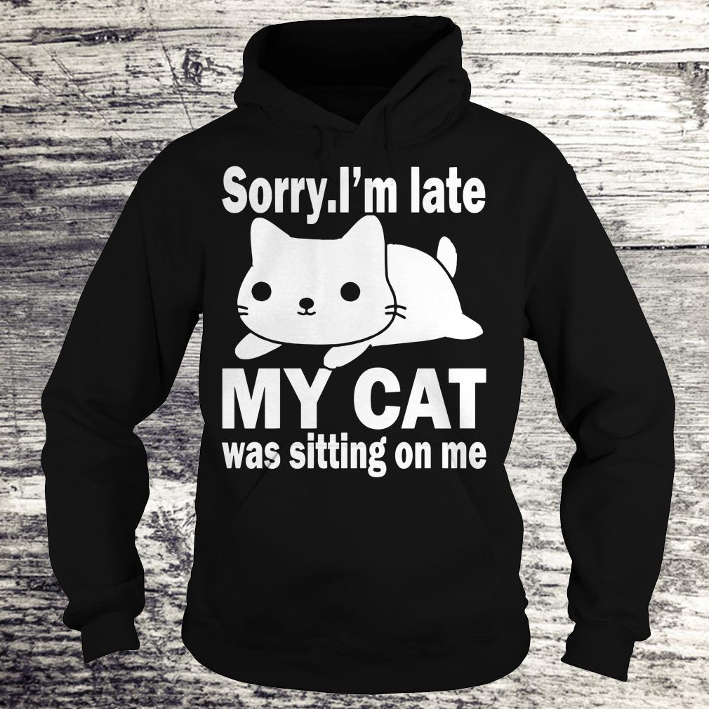 Hot Sorry I'm late My cat was sitting on me shirt Hoodie