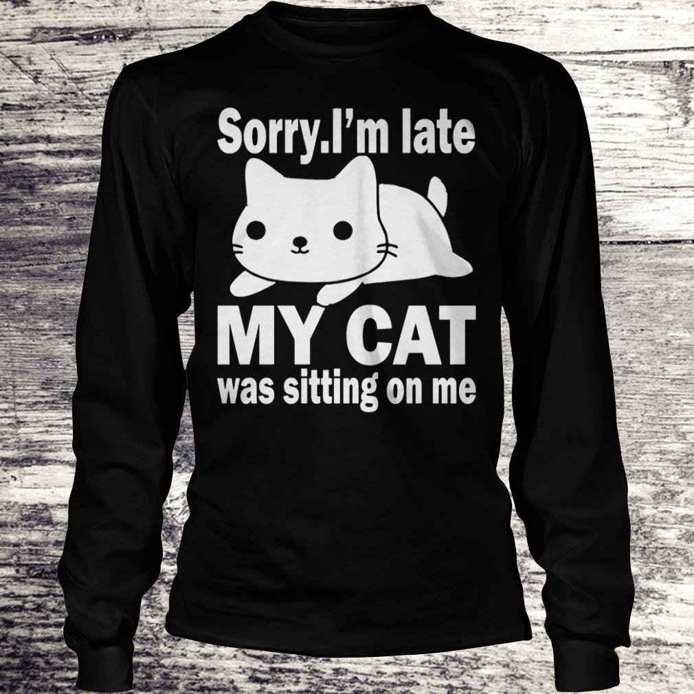 Hot Sorry I'm late My cat was sitting on me shirt Longsleeve Tee Unisex