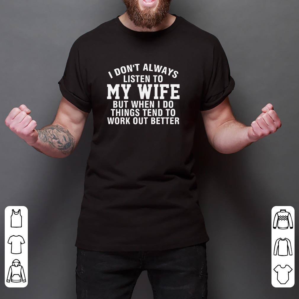 Premium I don't always listen to my wife but when I do things tend to work out better shirt