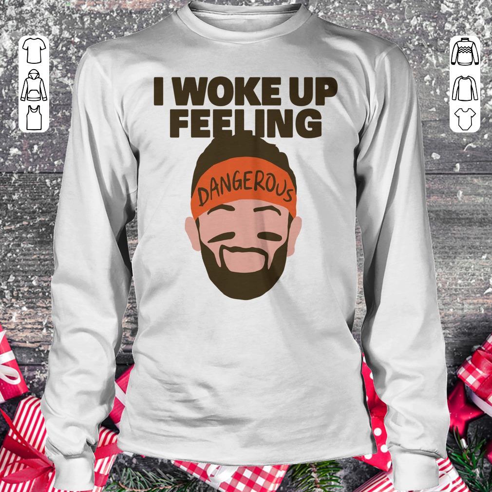 Nice I woke up feeling Baker Mayfield Dangerous shirt longsleeve Longsleeve Tee Unisex