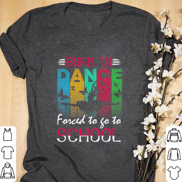 Top Born to dance forced to go to school shirt