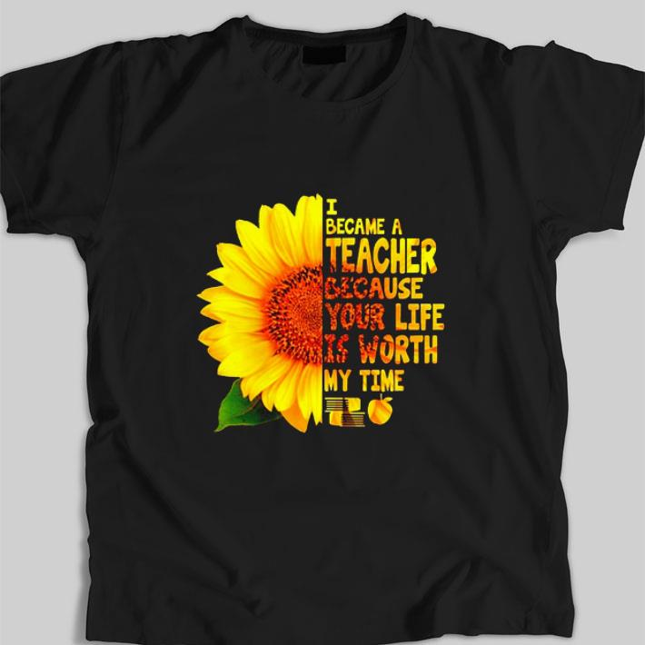 Premium Sunflower I became a teacher because your life is worth my time shirt