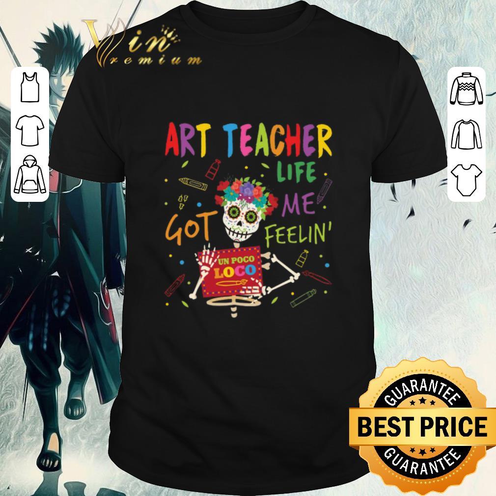 Pretty Art Teacher Life Got Me Feelin' Un Poco Loco shirt