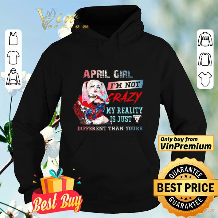Harley Quinn April Girl I'm Not Crazy My Reality Is Just Different Than Yours shirt