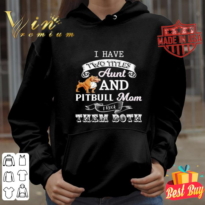 I hate two titles aunt and pitbull mom I rock them both shirt