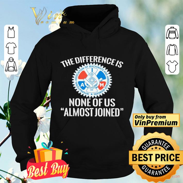 IAMAW the difference is none of us almost joinen shirt