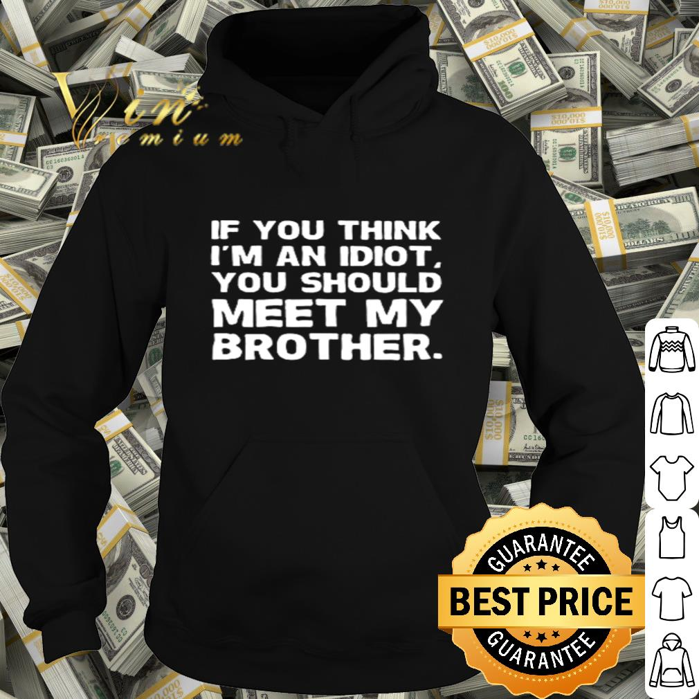 If you think I m an idiot you should meet my brother shirt 4 - If you think I'm an idiot you should meet my brother shirt