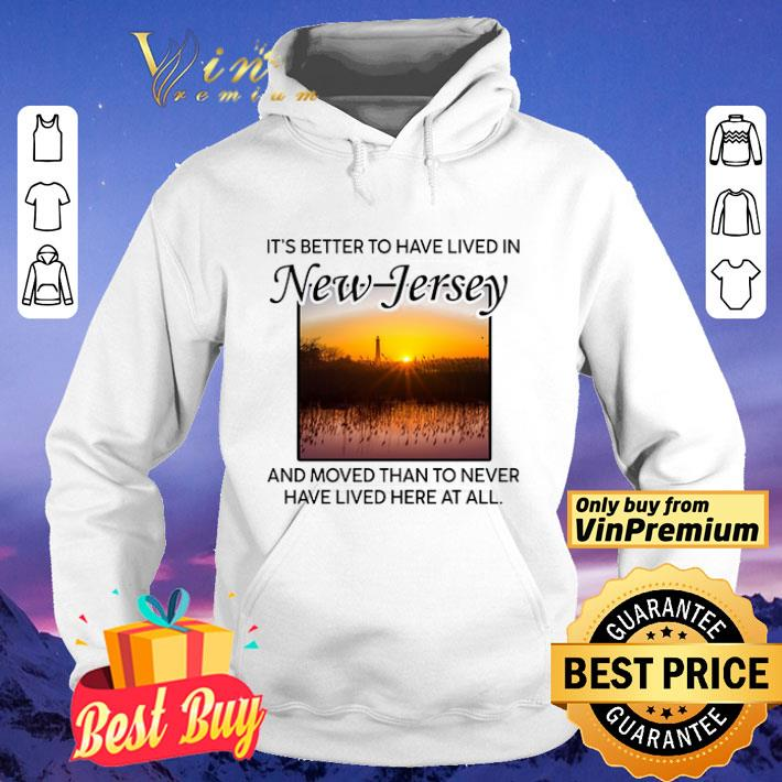 It's Better To Have Lived In New Jersey And Moved Than To Never Have Lived shirt