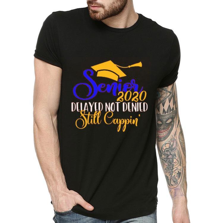 Nice Senior 2020 Delayed Not Denied Still Cappin Shirt