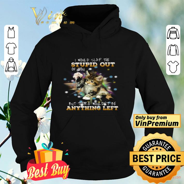 Cat I Would Slap The Stupid Out Of You But There Wouldn t Be Anything Left shirt 4 - Cat I Would Slap The Stupid Out Of You But There Wouldn't Be Anything Left shirt