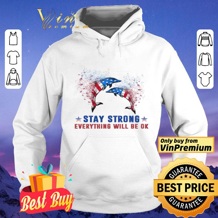 Dolphin American Flag Stay Strong Everything Will Be Ok shirt