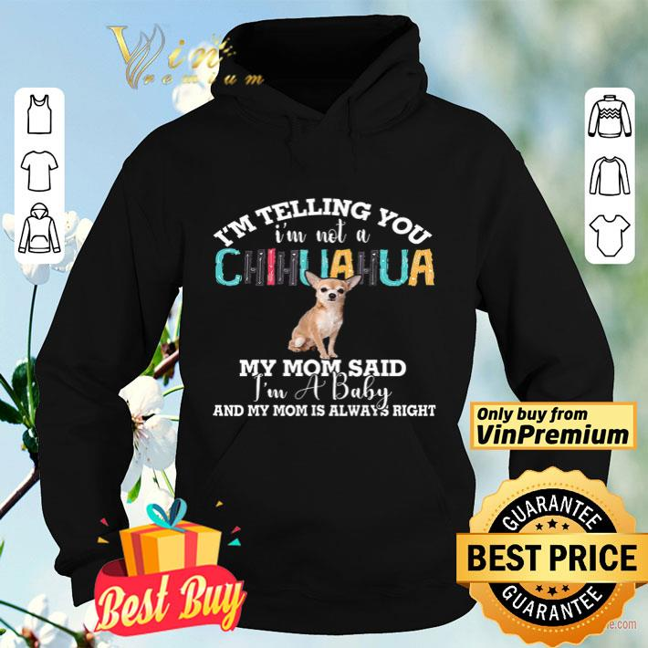 I m Telling You I m Not A Chihuahua My Mom Said I m A Baby And My Mom shirt 4 - I'm Telling You I'm Not A Chihuahua My Mom Said I'm A Baby And My Mom shirt