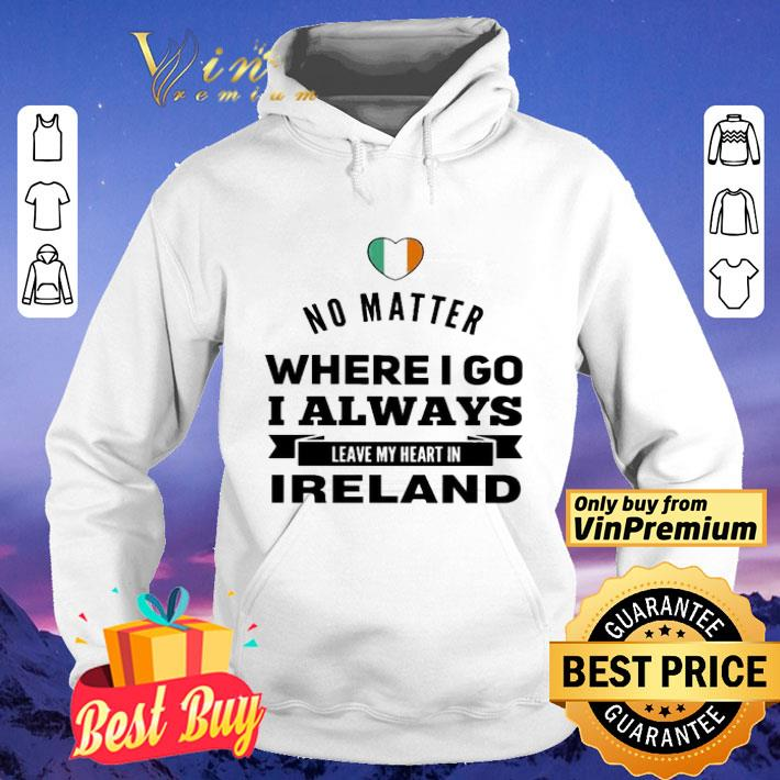 No matter where i go i always leave my heart in Ireland shirt