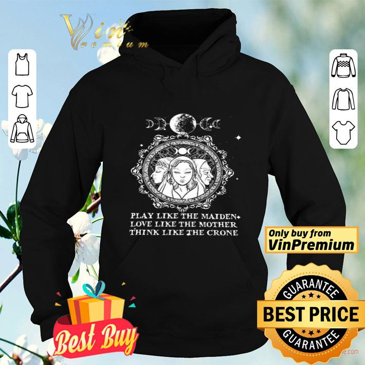 Play Like The Maiden Love Like The Mother Think Like The Crone shirt 4 - Play Like The Maiden Love Like The Mother Think Like The Crone shirt