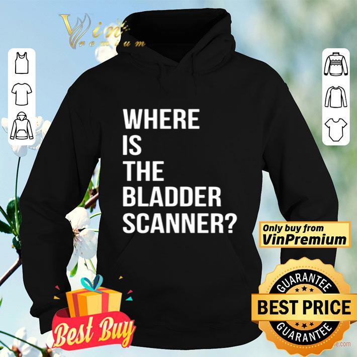 Where Is The Bladder Scanner shirt 4 - Where Is The Bladder Scanner shirt