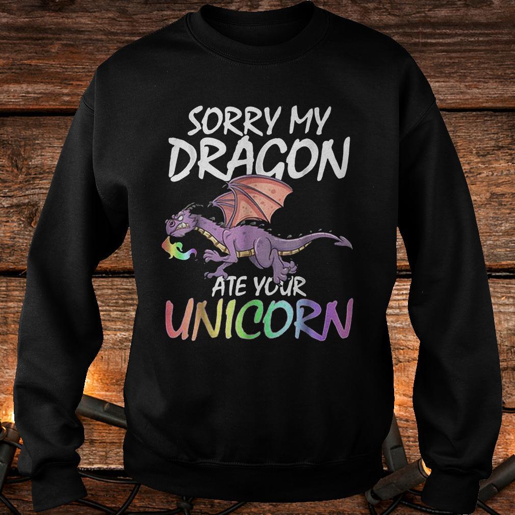 Sorry My Dragon Ate Your Unicorn shirt Sweatshirt Unisex