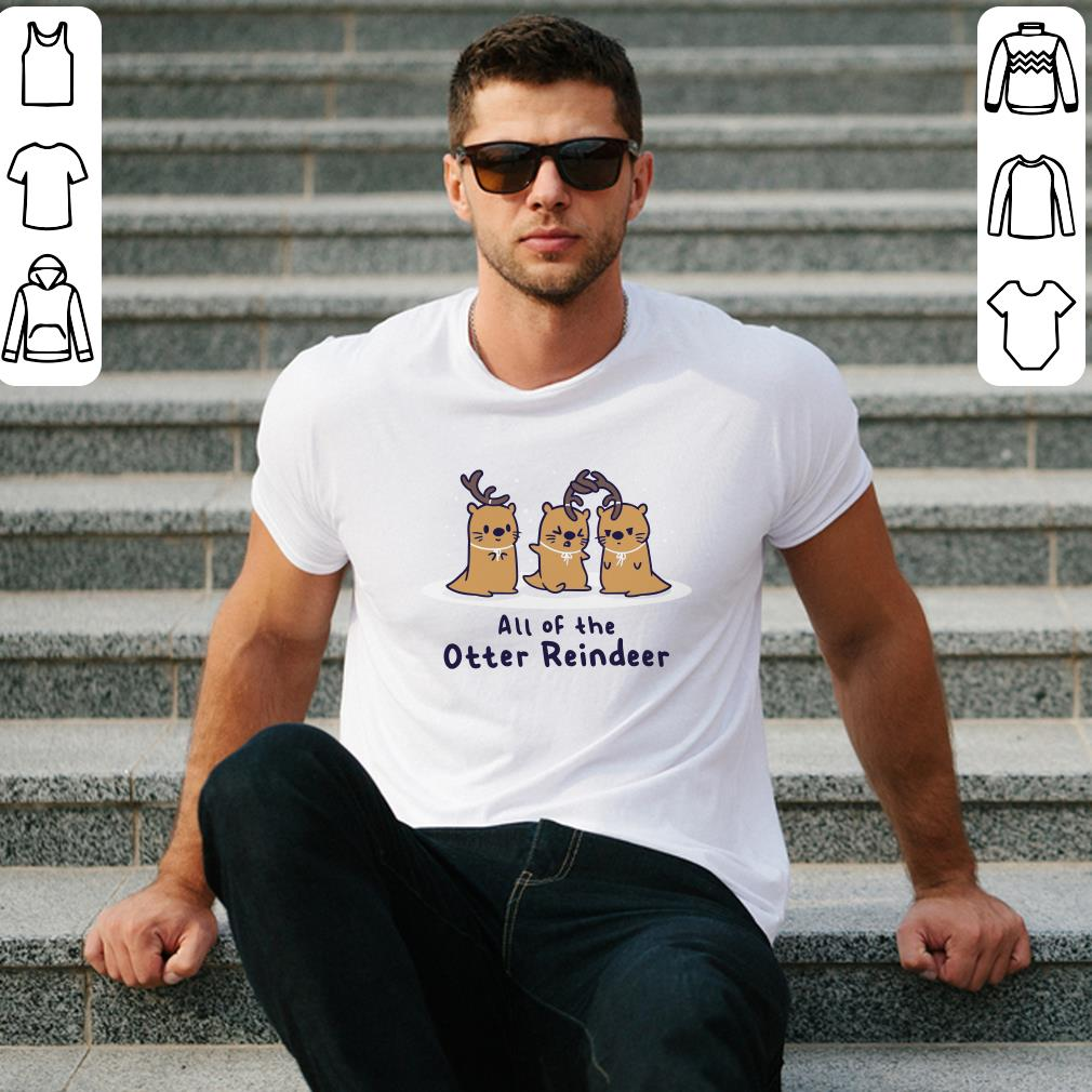 All of the otter reindeer shirt
