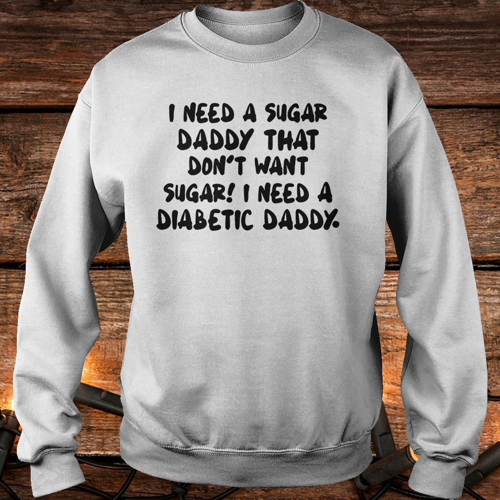 I Need a sugar daddy that don't want sugar I need a Diabetic daddy shirt