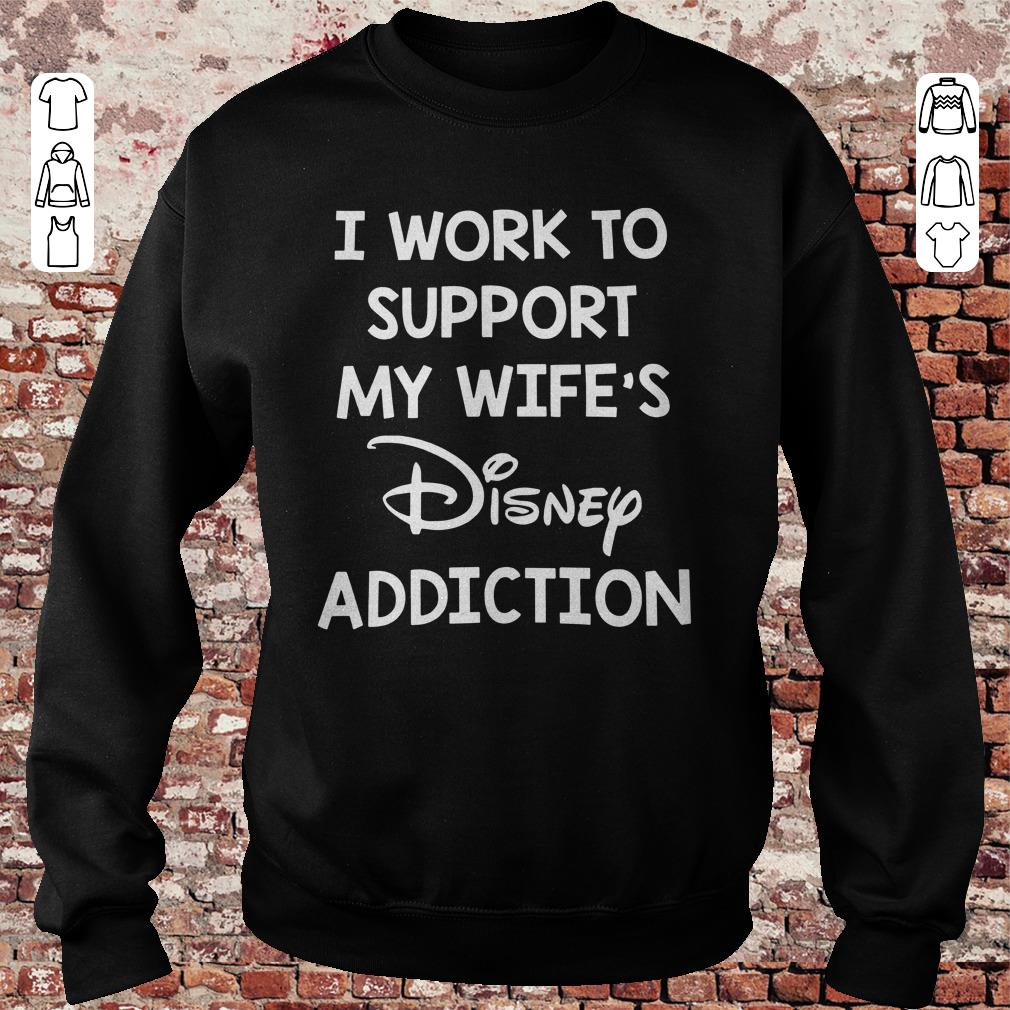 I work to support my wife's Disney addiction shirt, sweater