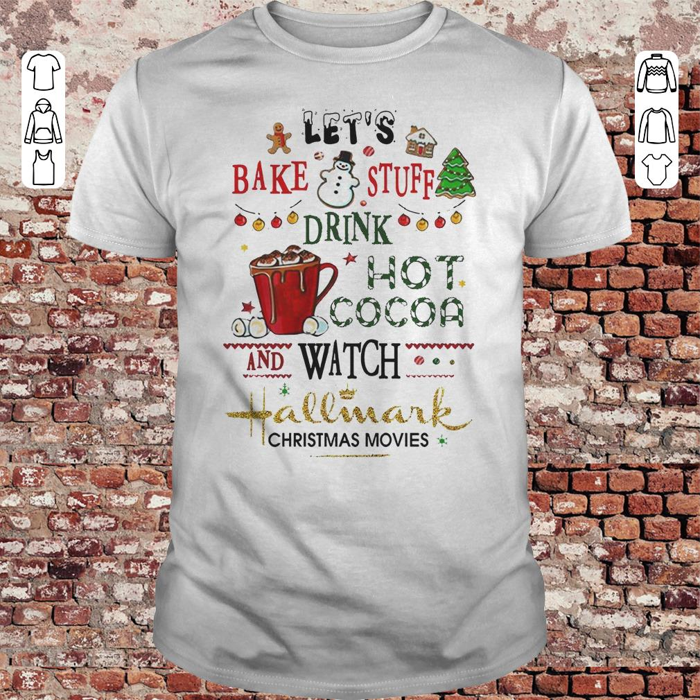 7e369c94 Let's bake stuff drink hot cocoa and watch Hallmark christmas movies shirt