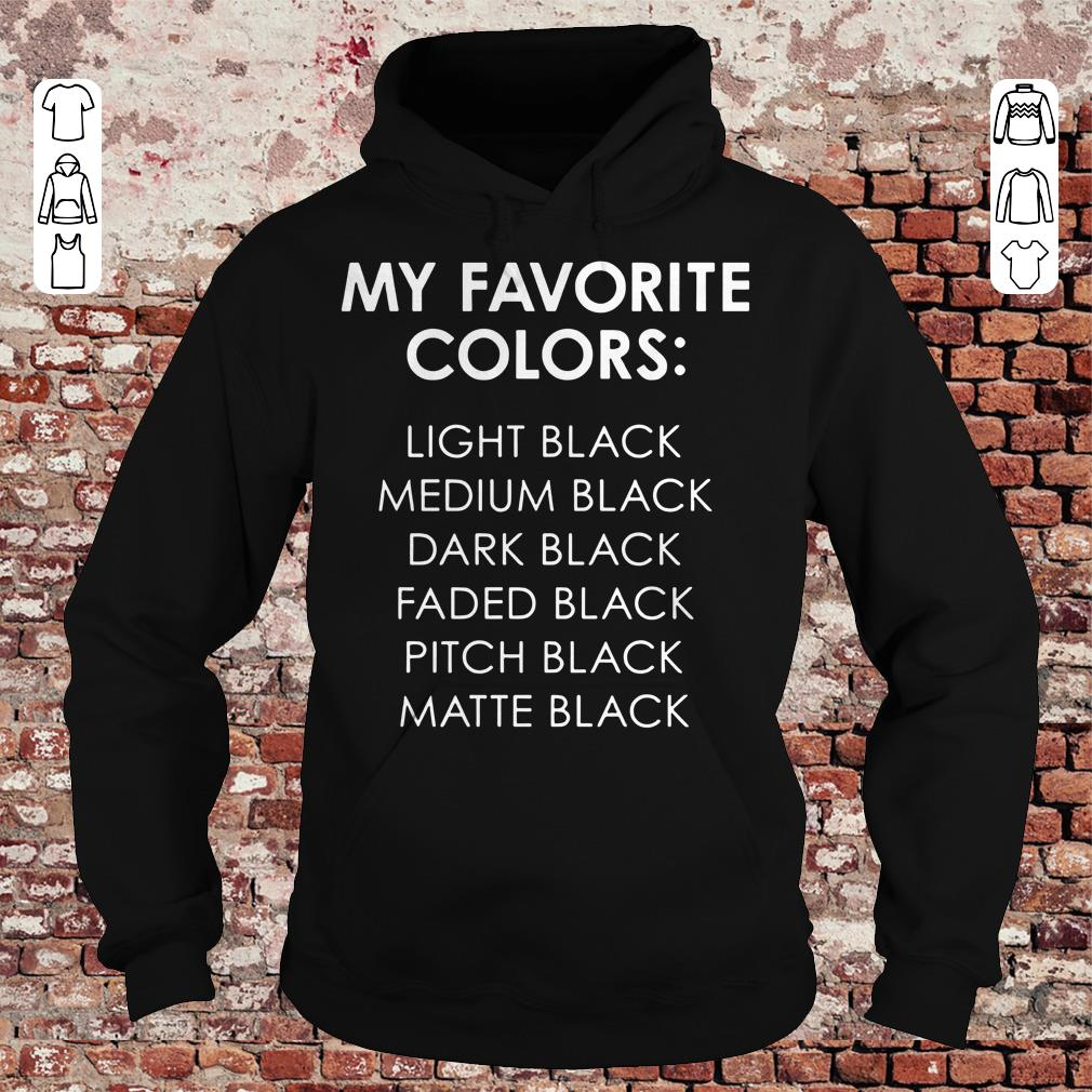 My favorite colors light black medium black dark black faded black pitch black matte black shirt Hoodie