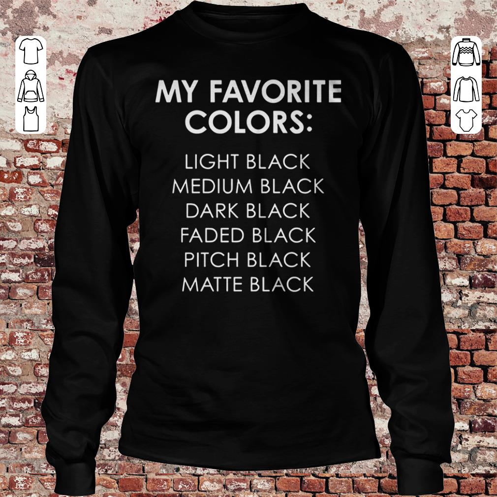 My favorite colors light black medium black dark black faded black pitch black matte black shirt Longsleeve Tee Unisex
