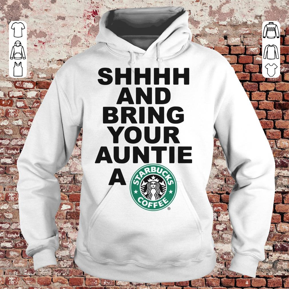 Shhhh and bring your auntie a Starbucks coffee shirt Hoodie