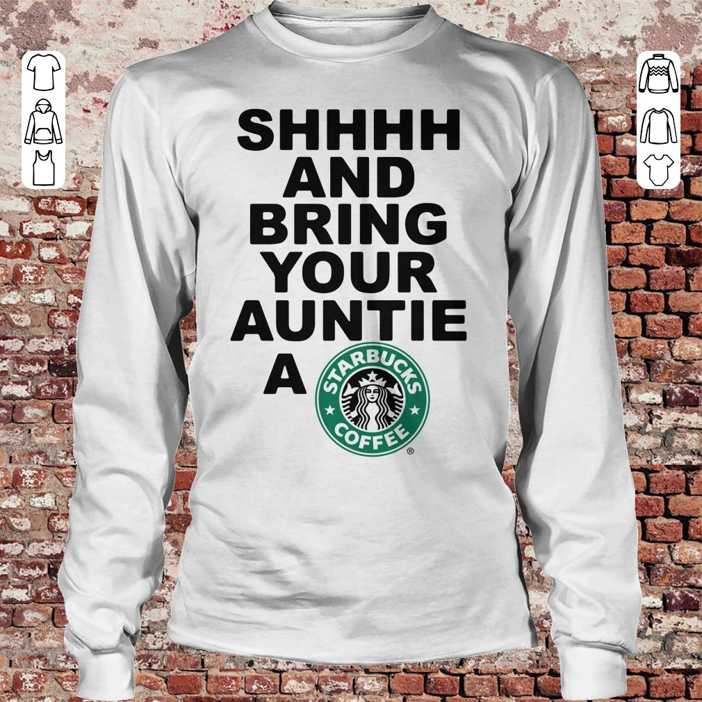 Shhhh and bring your auntie a Starbucks coffee shirt Longsleeve Tee Unisex