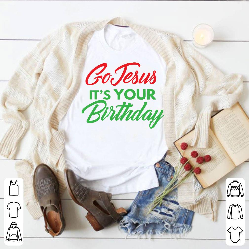 Christmas Go Jesus It's your birthday shirt