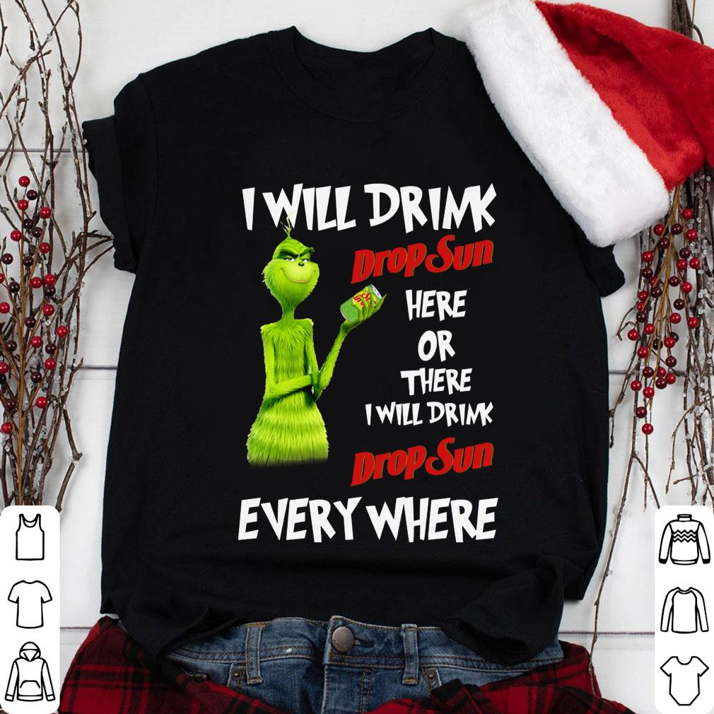 Grinch I will drink drop sun here or there everywhere shirt