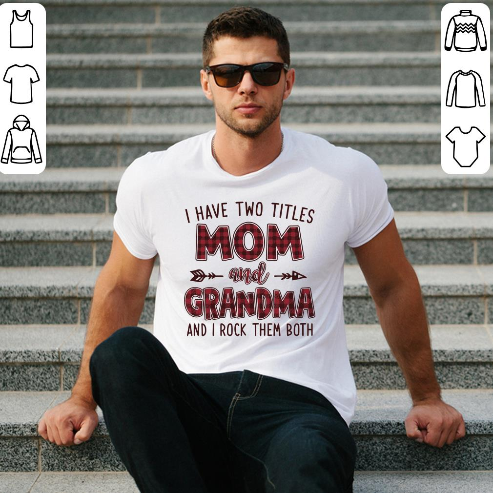 I have two titles mom and grandma and i rock them both t-shirt