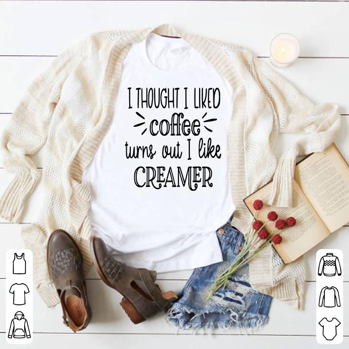 I thought I liked Coffee turns out I like Creamer t-shirt sweater