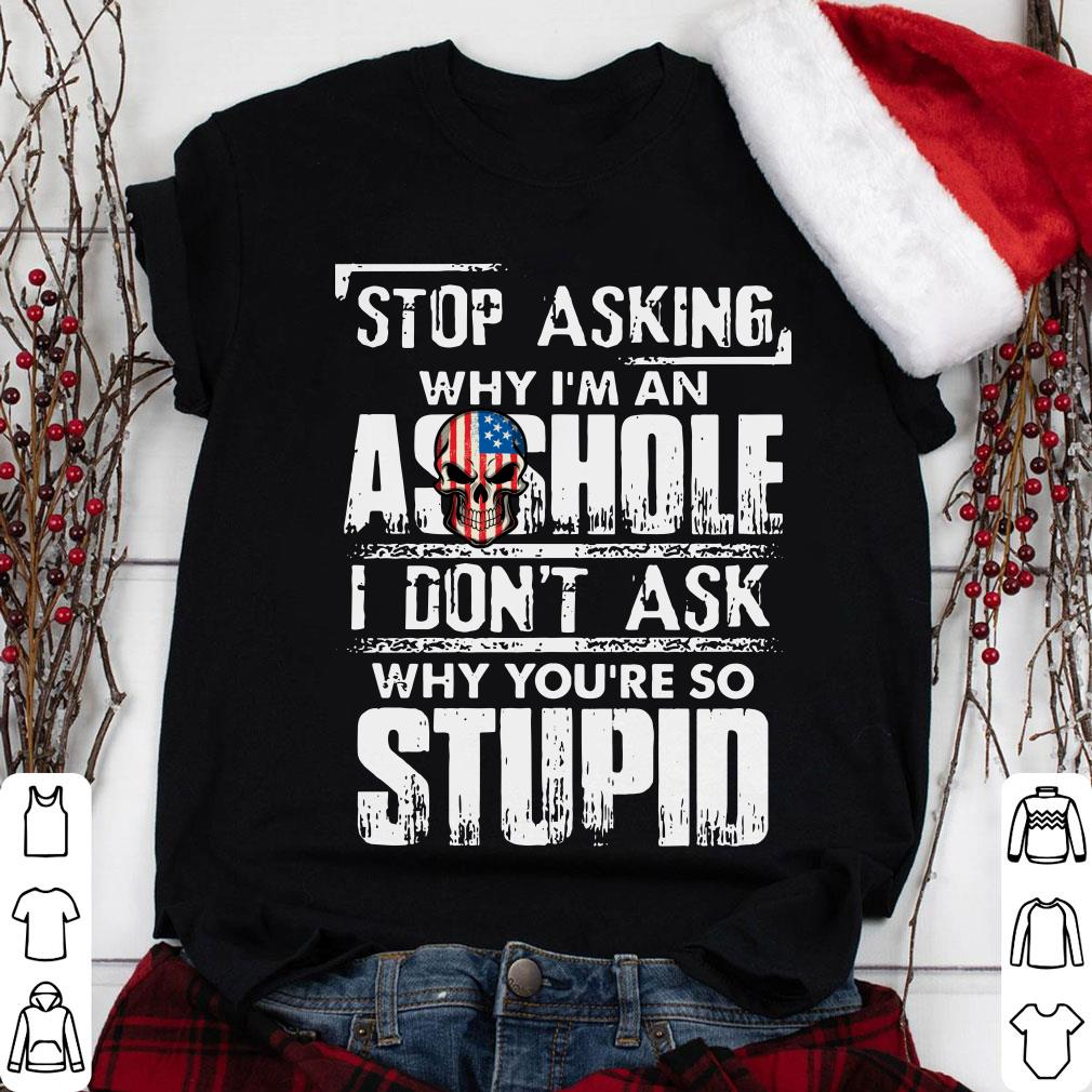 Stop asking asshole I don't ask why you're so stupid shirt 1