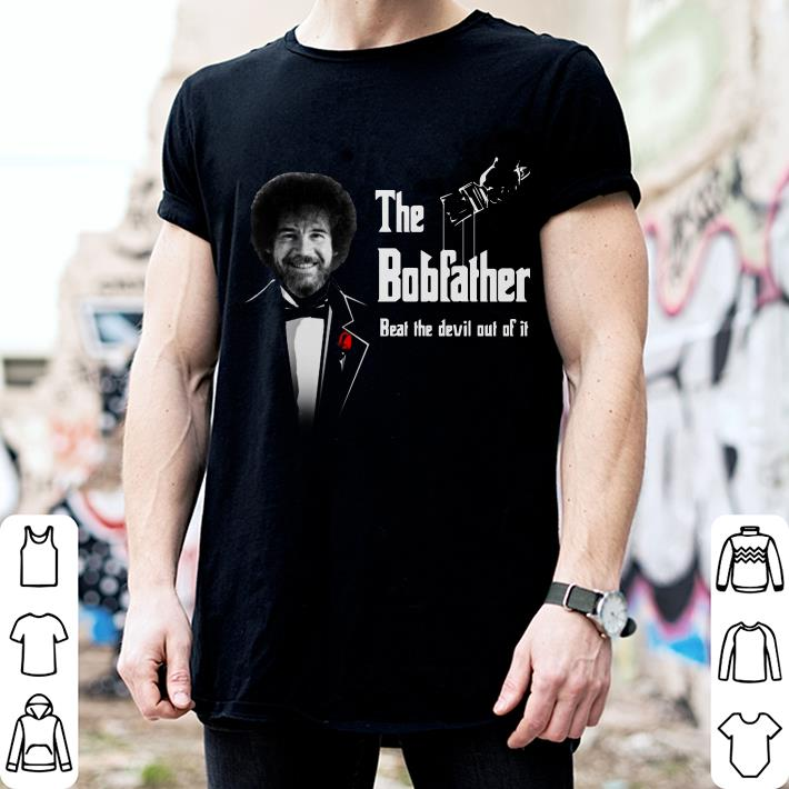The bobfather beat the devil out of it shirt